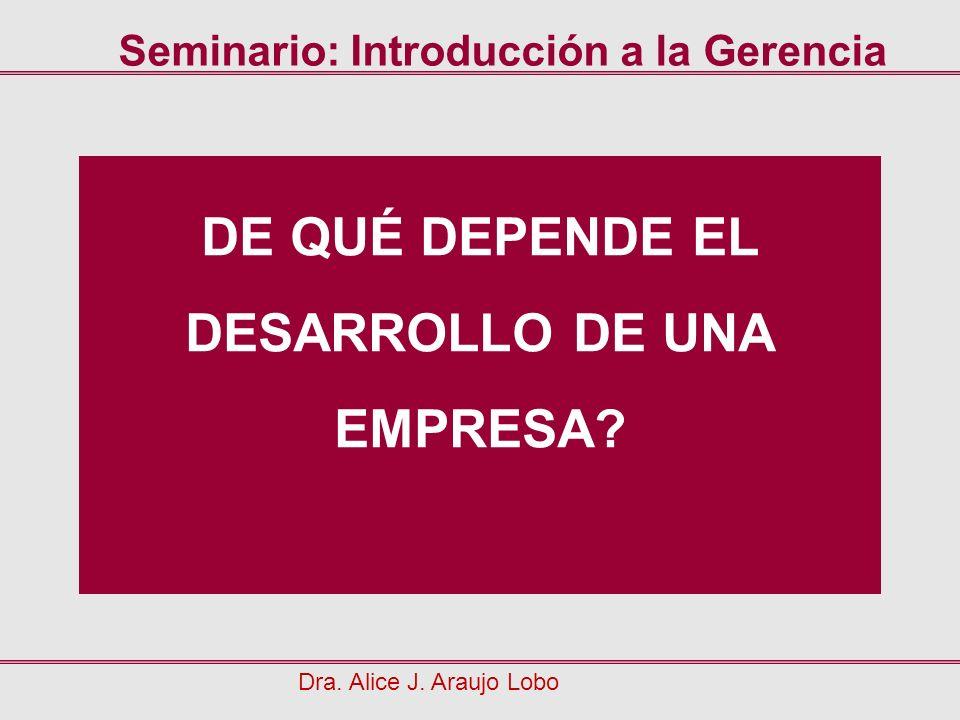 DE QUÉ DEPENDE EL DESARROLLO DE UNA EMPRESA? Dra. Alice J. Araujo Lobo Seminario: Introducción a la Gerencia