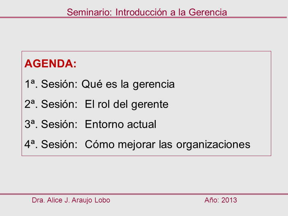 Dra. Alice J. Araujo LoboAño: 2013 Seminario: Introducción a la Gerencia AGENDA: 1ª. Sesión: Qué es la gerencia 2ª. Sesión: El rol del gerente 3ª. Ses