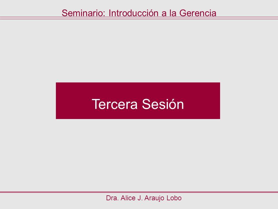 Dra. Alice J. Araujo Lobo Tercera Sesión Seminario: Introducción a la Gerencia