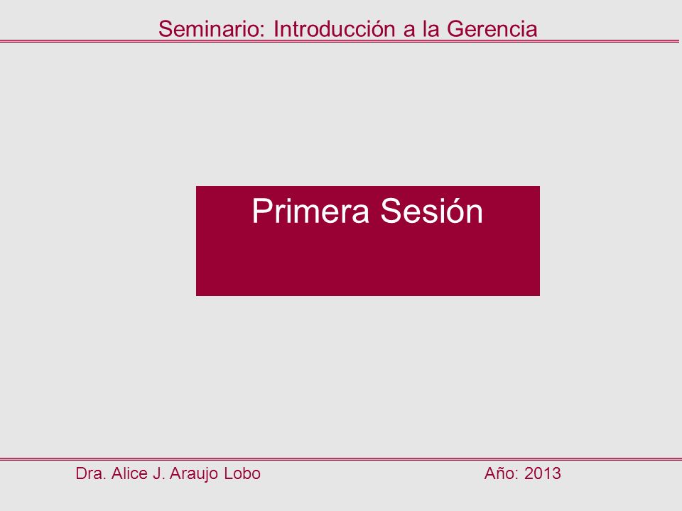 Primera Sesión Dra. Alice J. Araujo LoboAño: 2013 Seminario: Introducción a la Gerencia