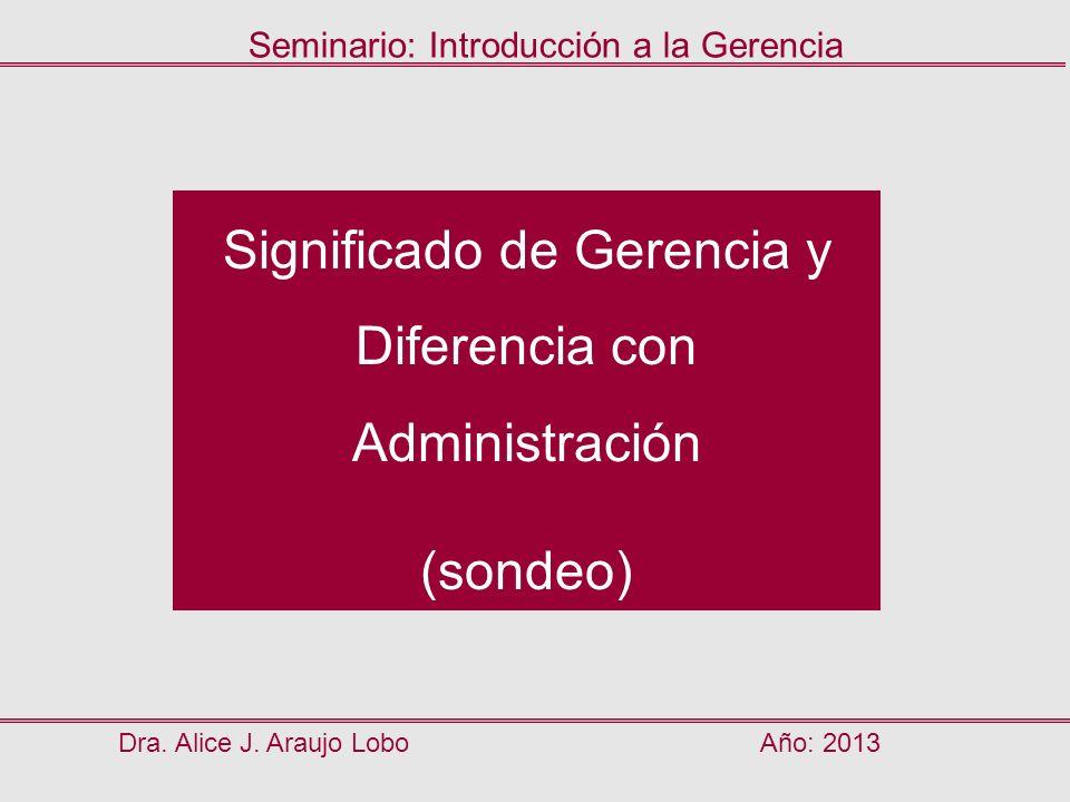 Significado de Gerencia y Diferencia con Administración (sondeo) Dra. Alice J. Araujo LoboAño: 2013 Seminario: Introducción a la Gerencia