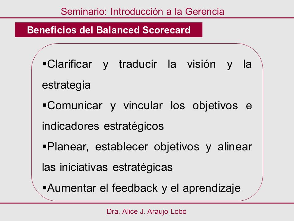 Dra. Alice J. Araujo Lobo Seminario: Introducción a la Gerencia Beneficios del Balanced Scorecard Clarificar y traducir la visión y la estrategia Comu