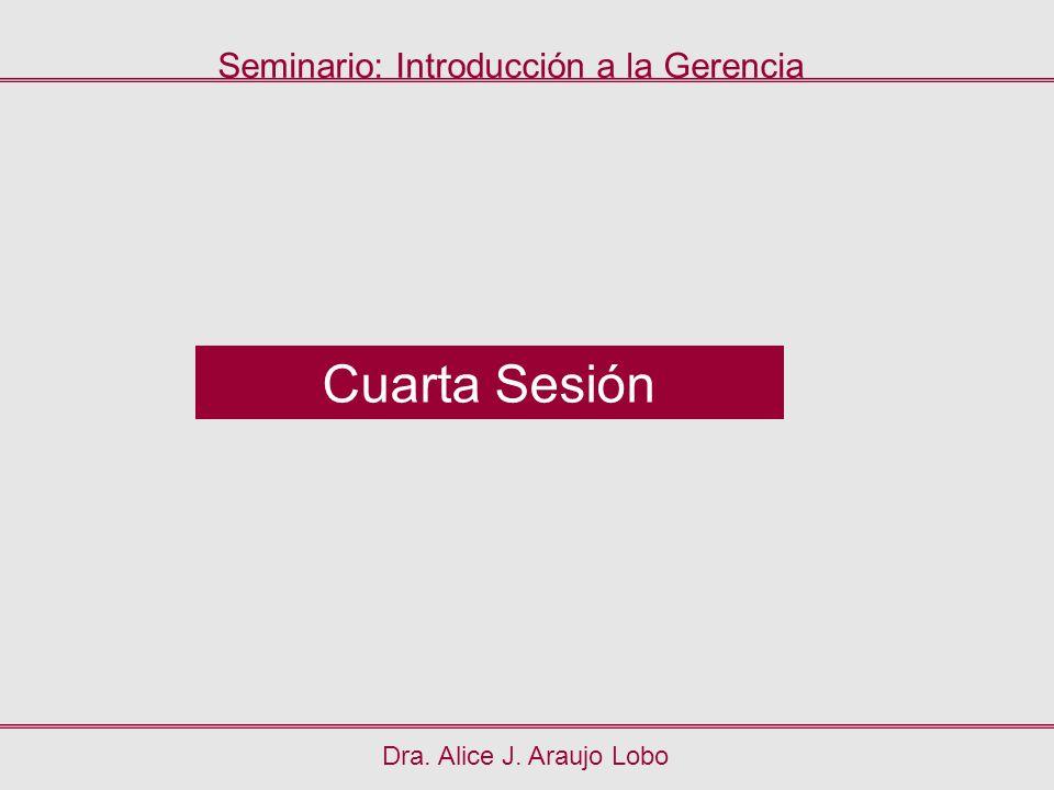 Dra. Alice J. Araujo Lobo Cuarta Sesión Seminario: Introducción a la Gerencia