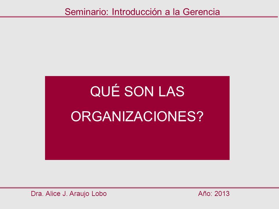 QUÉ SON LAS ORGANIZACIONES? Dra. Alice J. Araujo LoboAño: 2013 Seminario: Introducción a la Gerencia
