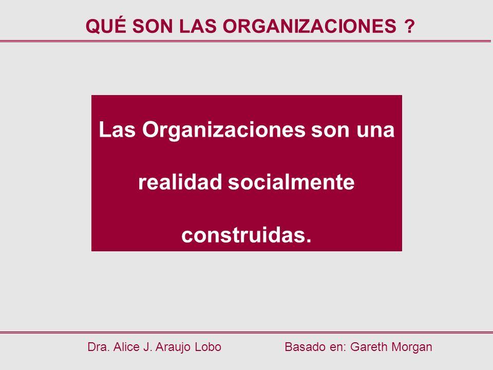 Dra. Alice J. Araujo LoboBasado en: Gareth Morgan Las Organizaciones son una realidad socialmente construidas. QUÉ SON LAS ORGANIZACIONES ?