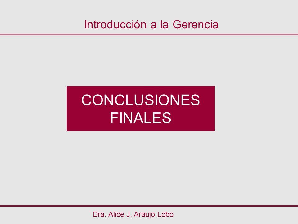 CONCLUSIONES FINALES Dra. Alice J. Araujo Lobo Introducción a la Gerencia