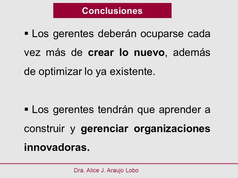 Conclusiones Dra. Alice J. Araujo Lobo Los gerentes deberán ocuparse cada vez más de crear lo nuevo, además de optimizar lo ya existente. Los gerentes