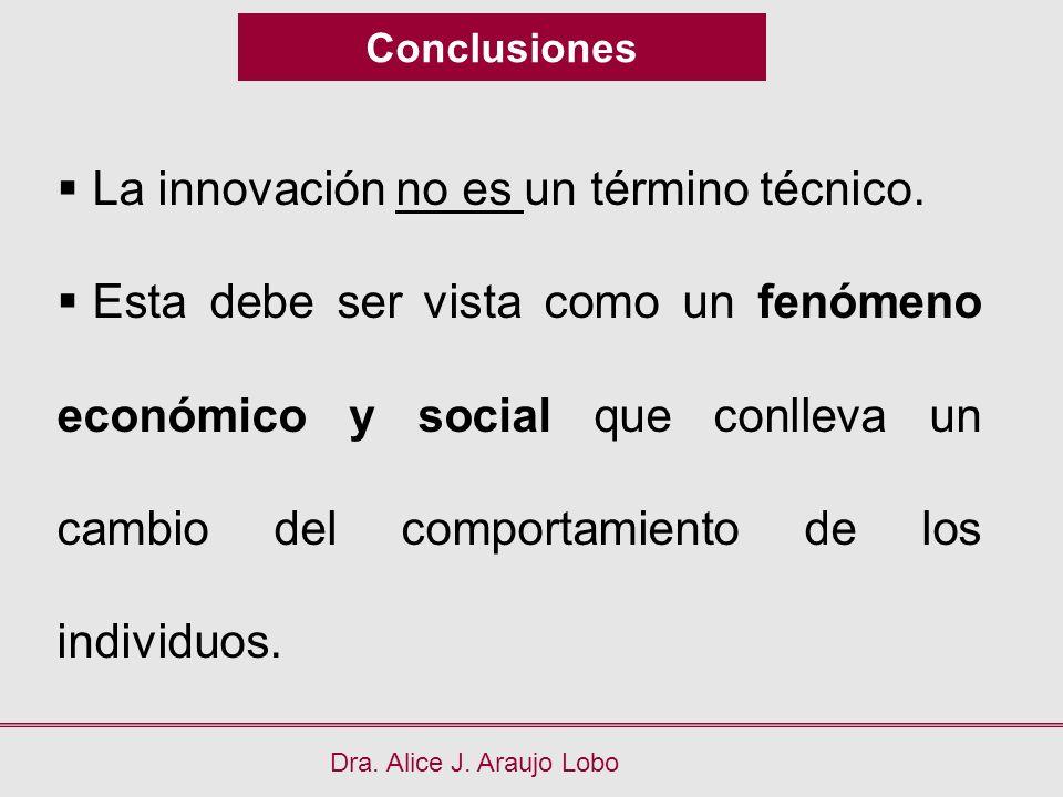 Conclusiones Dra. Alice J. Araujo Lobo La innovación no es un término técnico. Esta debe ser vista como un fenómeno económico y social que conlleva un