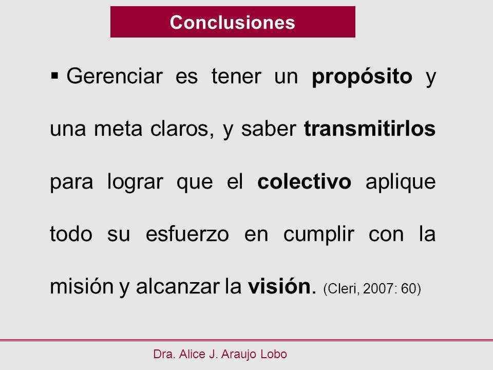 Conclusiones Dra. Alice J. Araujo Lobo Gerenciar es tener un propósito y una meta claros, y saber transmitirlos para lograr que el colectivo aplique t