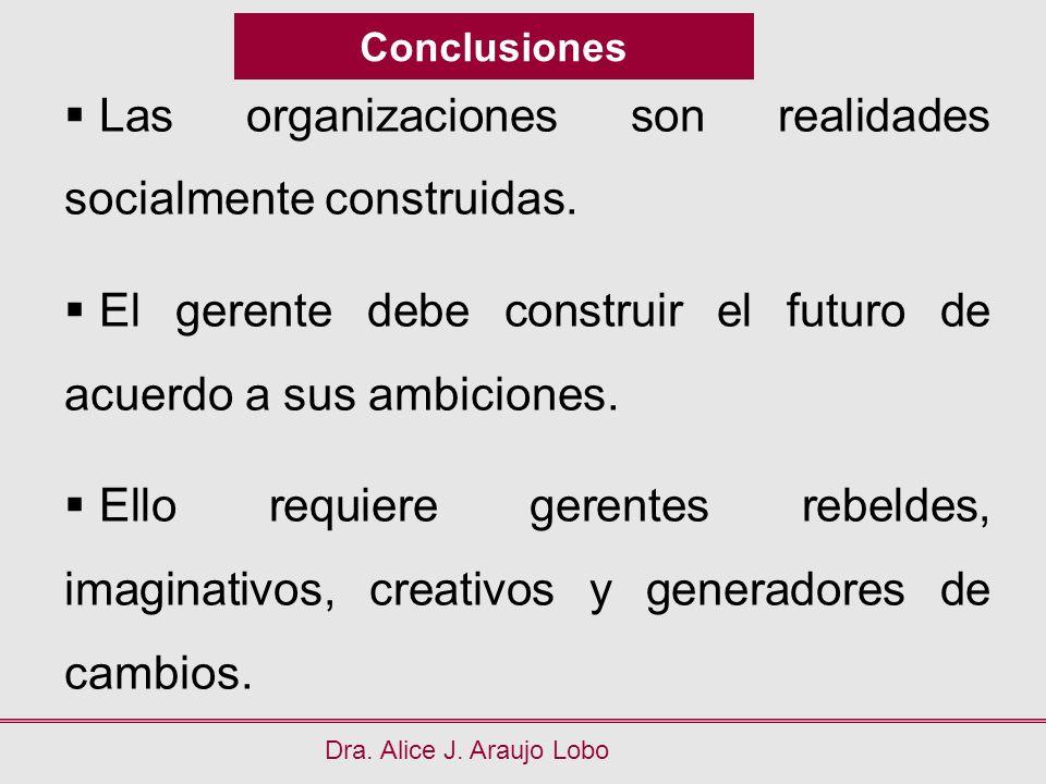 Conclusiones Dra. Alice J. Araujo Lobo Las organizaciones son realidades socialmente construidas. El gerente debe construir el futuro de acuerdo a sus