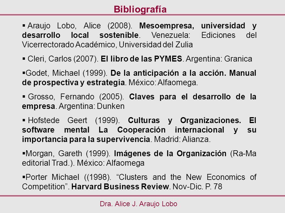 Bibliografía Dra. Alice J. Araujo Lobo Araujo Lobo, Alice (2008). Mesoempresa, universidad y desarrollo local sostenible. Venezuela: Ediciones del Vic