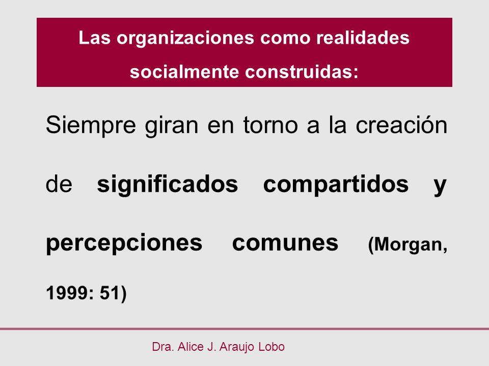 Las organizaciones como realidades socialmente construidas: Dra. Alice J. Araujo Lobo Siempre giran en torno a la creación de significados compartidos