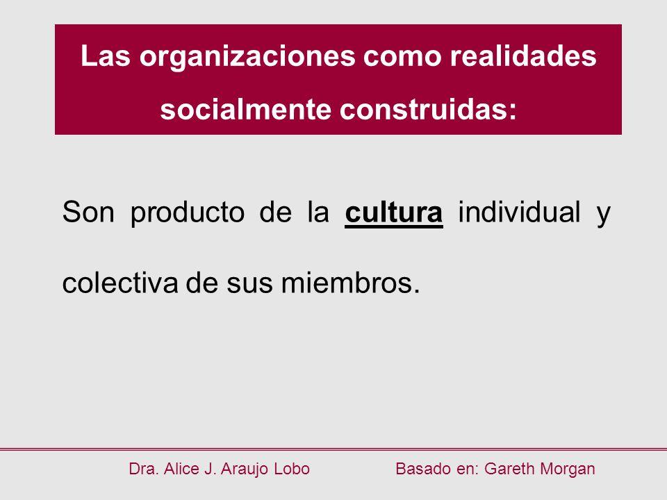 Las organizaciones como realidades socialmente construidas: Son producto de la cultura individual y colectiva de sus miembros. Dra. Alice J. Araujo Lo