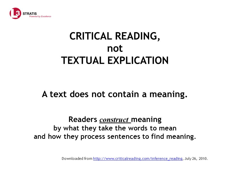 CRITICAL READING, not TEXTUAL EXPLICATION A text does not contain a meaning.