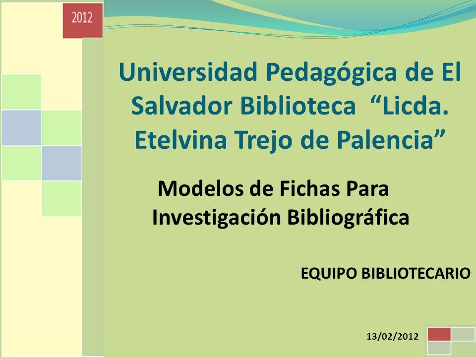 Universidad Pedagógica de El Salvador Biblioteca Licda. Etelvina Trejo de Palencia Modelos de Fichas Para Investigación Bibliográfica EQUIPO BIBLIOTEC