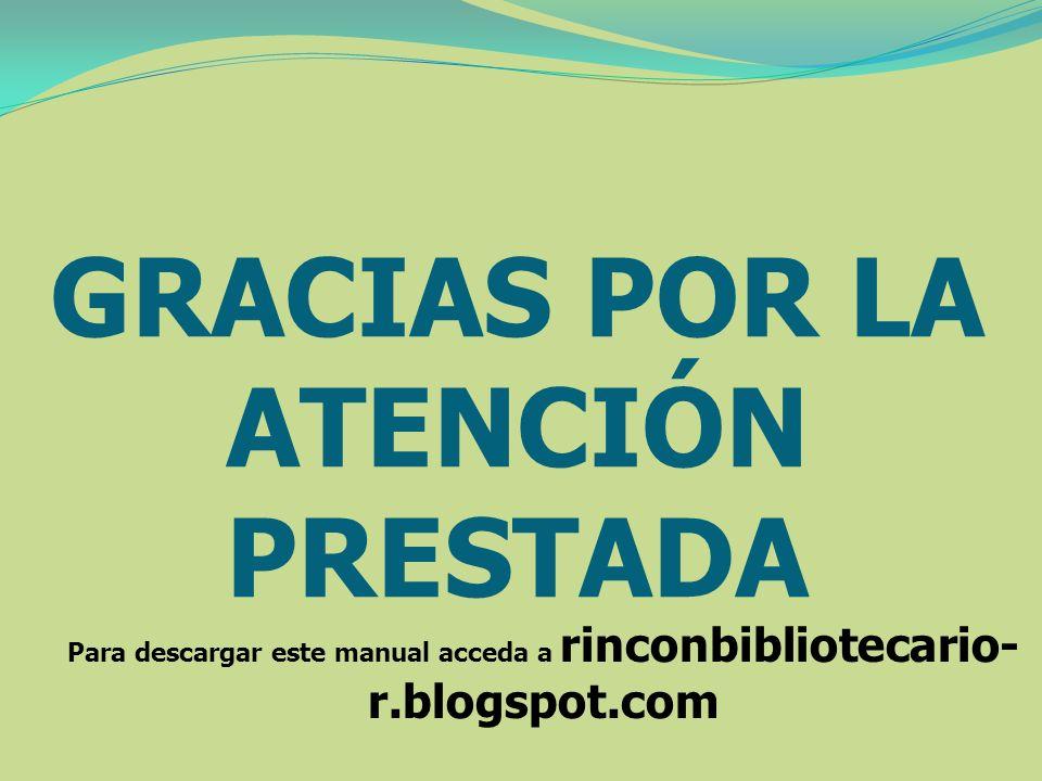 GRACIAS POR LA ATENCIÓN PRESTADA Para descargar este manual acceda a rinconbibliotecario- r.blogspot.com