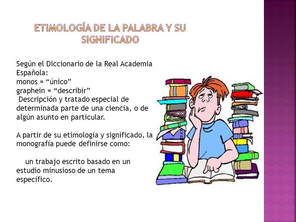 Según el Diccionario de la Real Academia Española: monos = único graphein = describir Descripción y tratado especial de determinada parte de una cienc