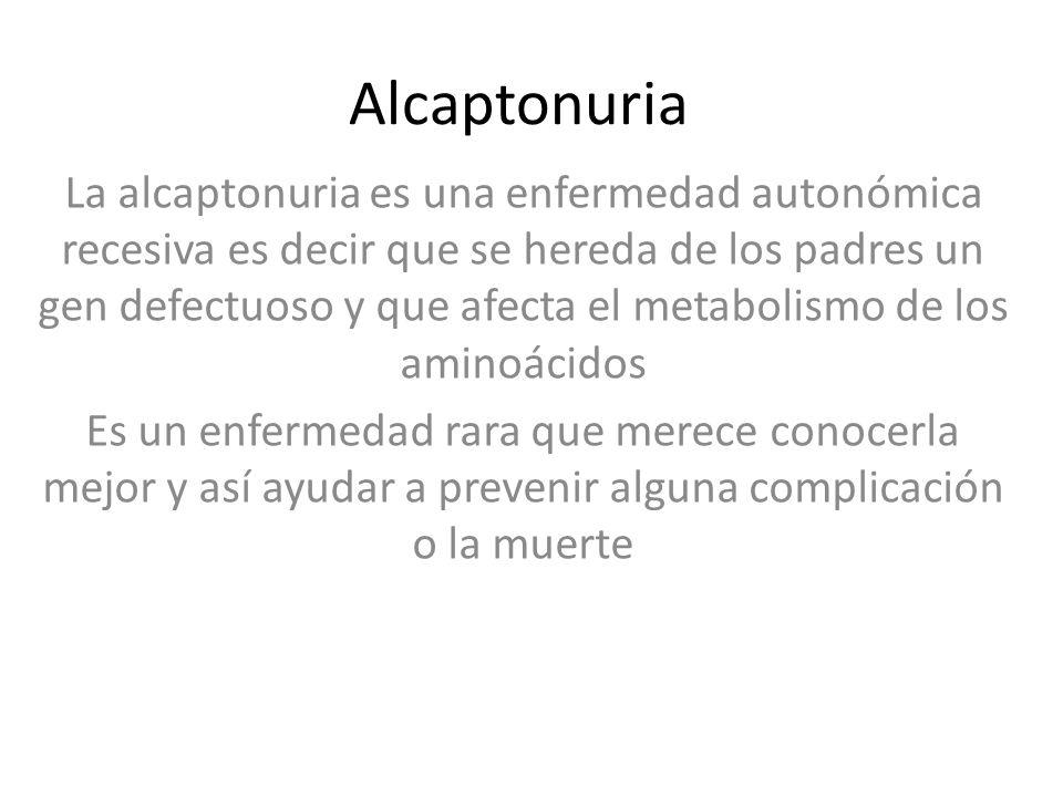 Alcaptonuria La alcaptonuria es una enfermedad autonómica recesiva es decir que se hereda de los padres un gen defectuoso y que afecta el metabolismo