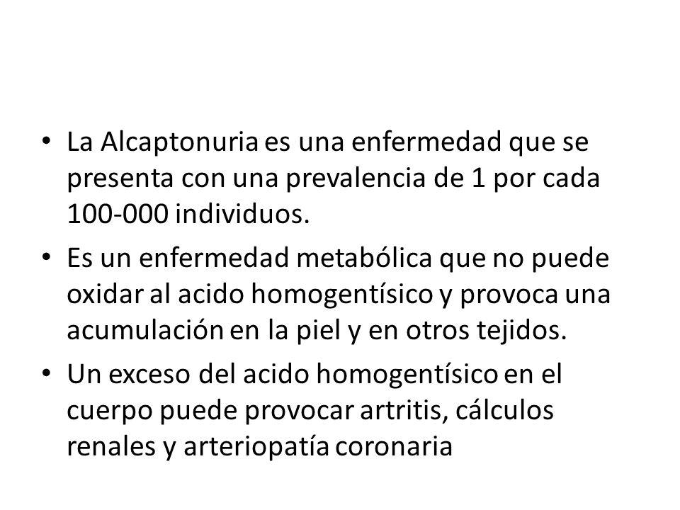La Alcaptonuria es una enfermedad que se presenta con una prevalencia de 1 por cada 100-000 individuos. Es un enfermedad metabólica que no puede oxida
