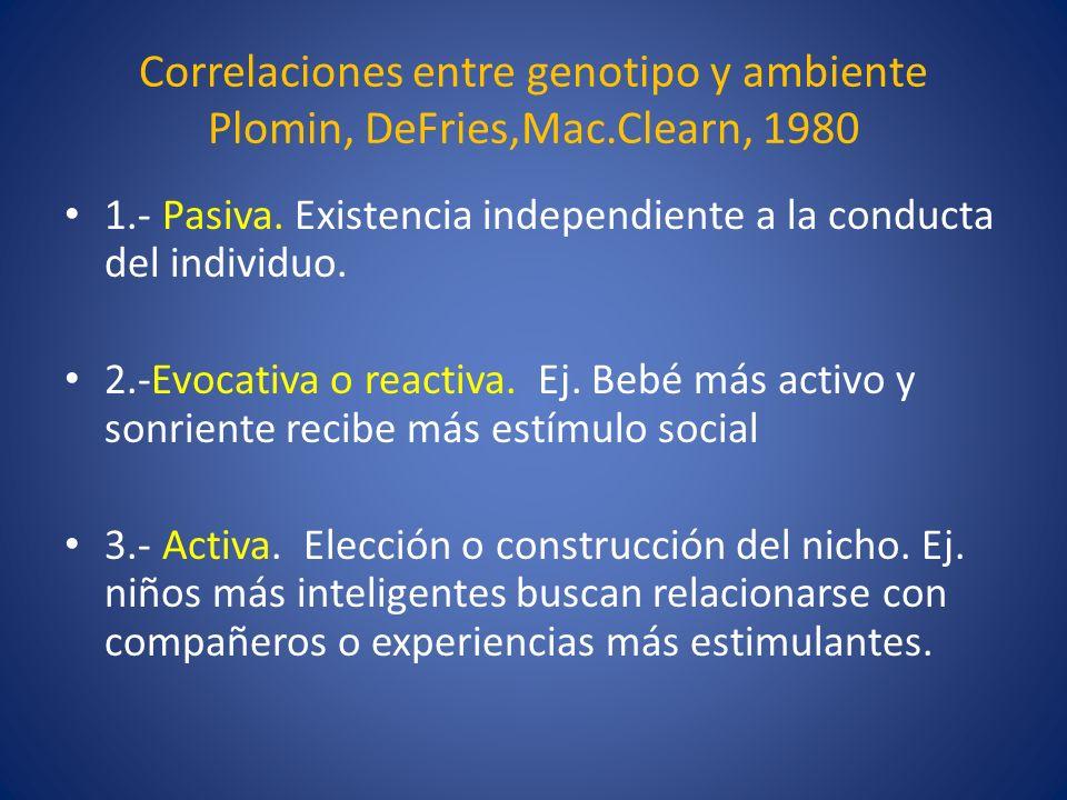 Correlaciones entre genotipo y ambiente Plomin, DeFries,Mac.Clearn, 1980 1.- Pasiva. Existencia independiente a la conducta del individuo. 2.-Evocativ