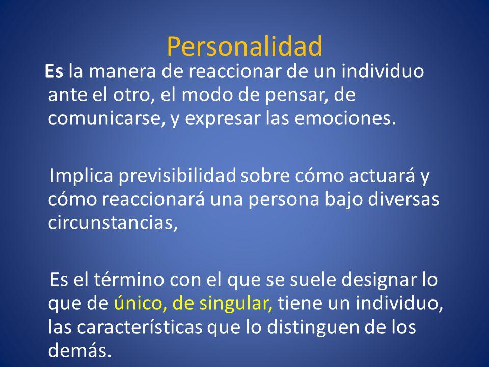Personalidad Es la manera de reaccionar de un individuo ante el otro, el modo de pensar, de comunicarse, y expresar las emociones. Implica previsibili