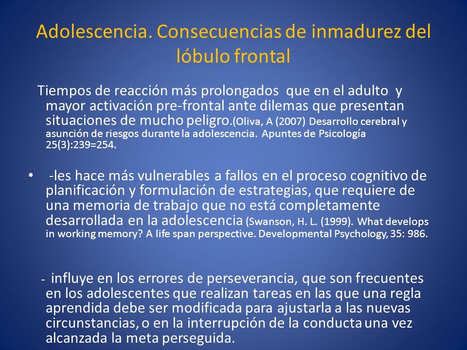 Adolescencia. Consecuencias de inmadurez del lóbulo frontal Tiempos de reacción más prolongados que en el adulto y mayor activación pre-frontal ante d