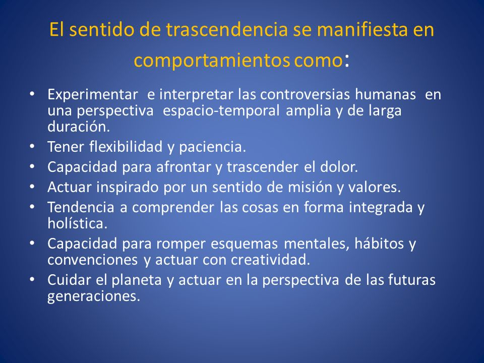 El sentido de trascendencia se manifiesta en comportamientos como : Experimentar e interpretar las controversias humanas en una perspectiva espacio-te