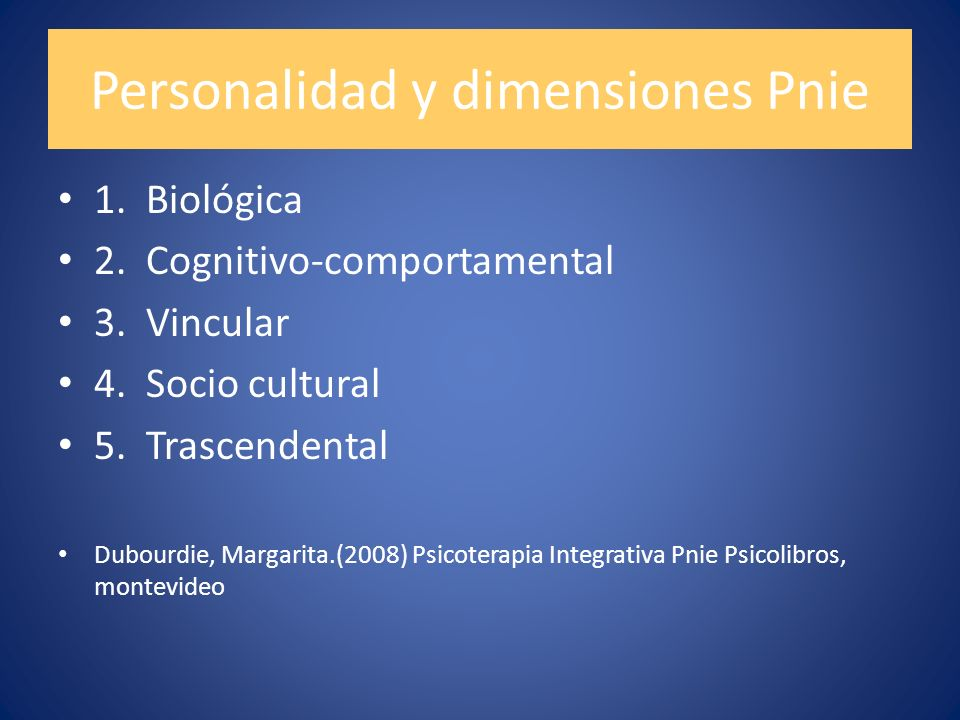 Personalidad y dimensiones Pnie 1. Biológica 2. Cognitivo-comportamental 3. Vincular 4. Socio cultural 5. Trascendental Dubourdie, Margarita.(2008) Ps