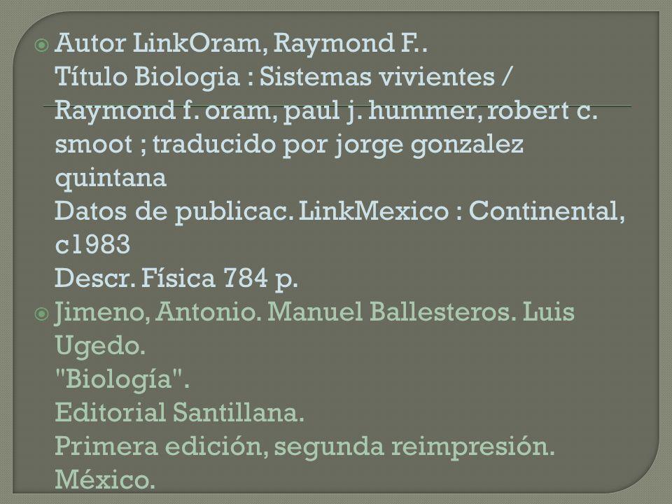 Autor LinkOram, Raymond F.. Título Biologia : Sistemas vivientes / Raymond f. oram, paul j. hummer, robert c. smoot ; traducido por jorge gonzalez qui