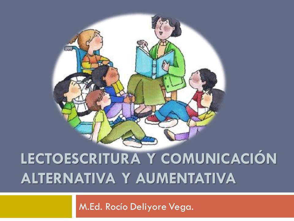LECTOESCRITURA Y COMUNICACIÓN ALTERNATIVA Y AUMENTATIVA M.Ed. Rocío Deliyore Vega.
