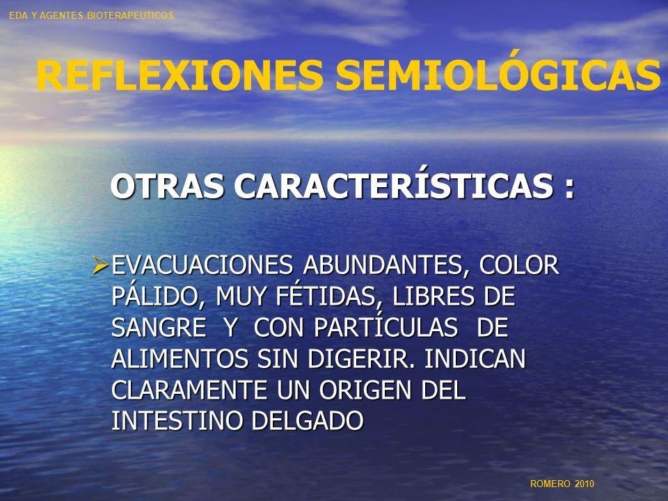 REFLEXIONES SEMIOLÓGICAS OTRAS CARACTERÍSTICAS : EVACUACIONES ABUNDANTES, COLOR PÁLIDO, MUY FÉTIDAS, LIBRES DE SANGRE Y CON PARTÍCULAS DE ALIMENTOS SI