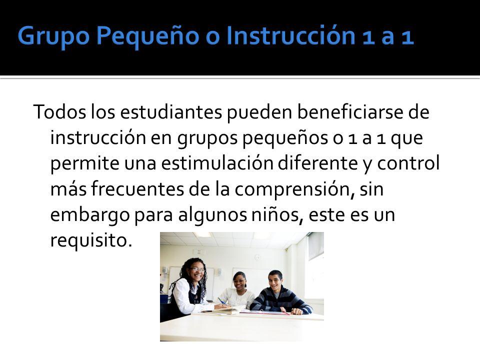 Todos los estudiantes pueden beneficiarse de instrucción en grupos pequeños o 1 a 1 que permite una estimulación diferente y control más frecuentes de la comprensión, sin embargo para algunos niños, este es un requisito.