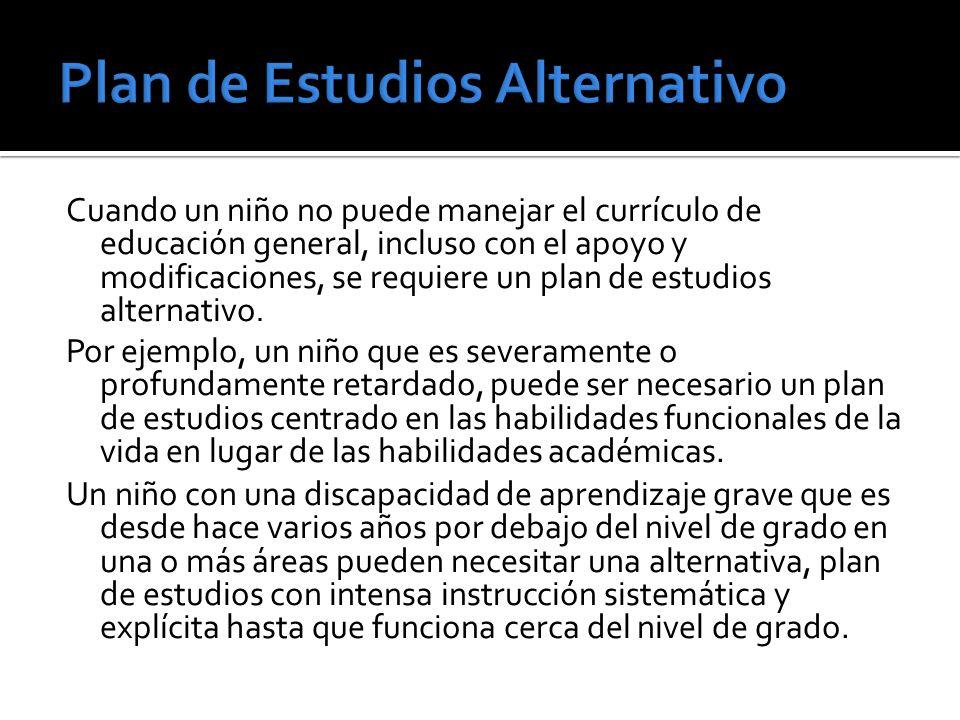 Cuando un niño no puede manejar el currículo de educación general, incluso con el apoyo y modificaciones, se requiere un plan de estudios alternativo.