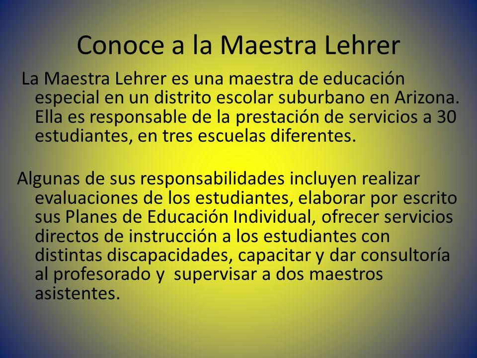 Conoce a la Maestra Lehrer La Maestra Lehrer es una maestra de educación especial en un distrito escolar suburbano en Arizona. Ella es responsable de