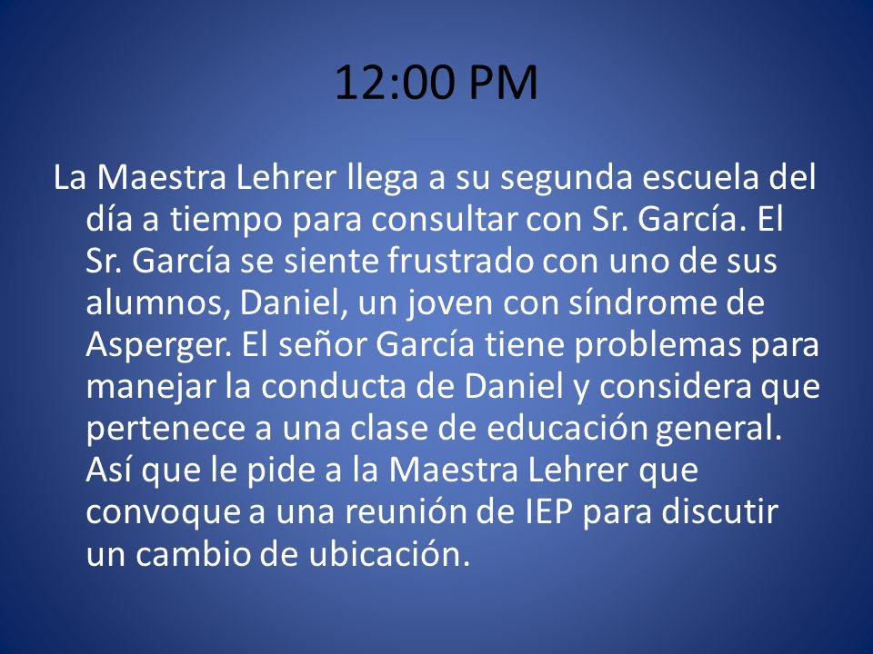 12:00 PM La Maestra Lehrer llega a su segunda escuela del día a tiempo para consultar con Sr. García. El Sr. García se siente frustrado con uno de sus