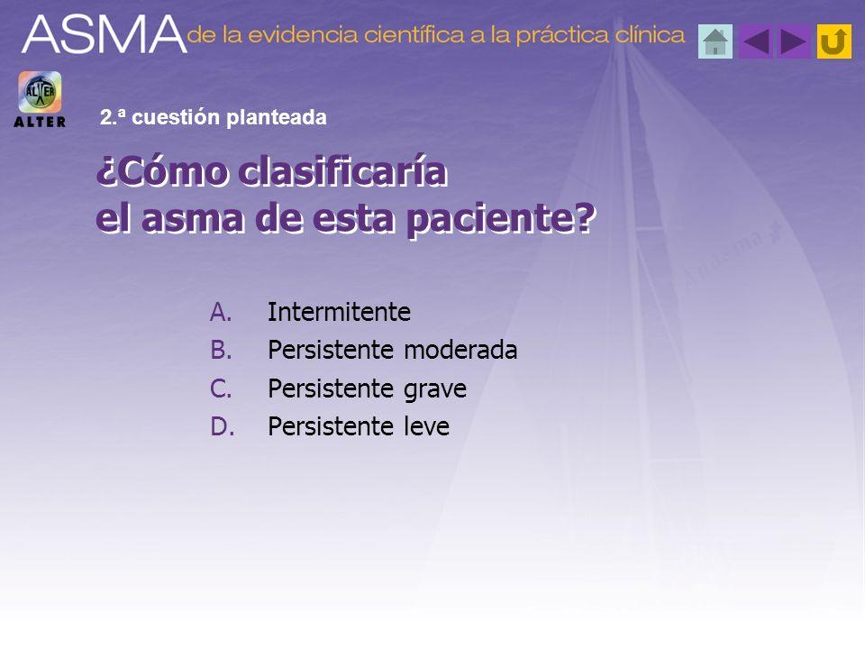 A.Intermitente B.Persistente moderada C.Persistente grave D.Persistente leve ¿Cómo clasificaría el asma de esta paciente? 2.ª cuestión planteada