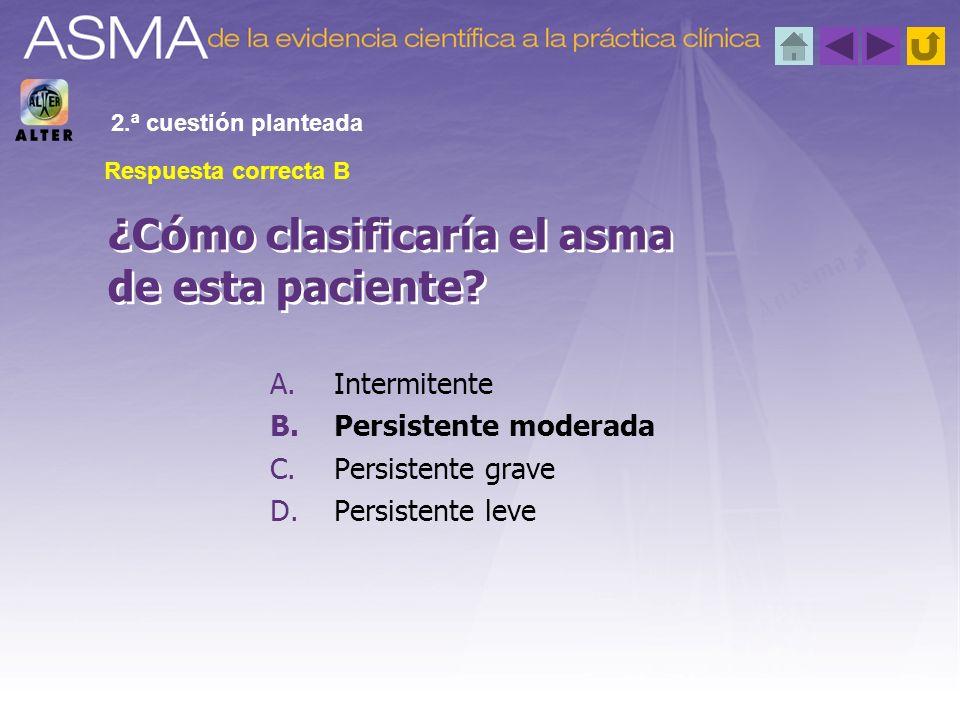 A.Intermitente B.Persistente moderada C.Persistente grave D.Persistente leve ¿Cómo clasificaría el asma de esta paciente? 2.ª cuestión planteada Respu