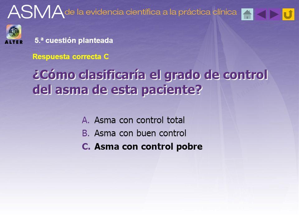 A.Asma con control total B.Asma con buen control C.Asma con control pobre ¿Cómo clasificaría el grado de control del asma de esta paciente? 5.ª cuesti