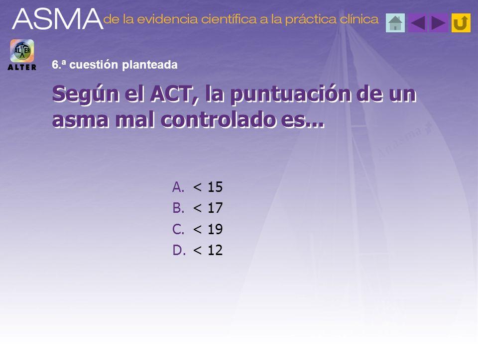 A.< 15 B.< 17 C.< 19 D.< 12 Según el ACT, la puntuación de un asma mal controlado es... 6.ª cuestión planteada