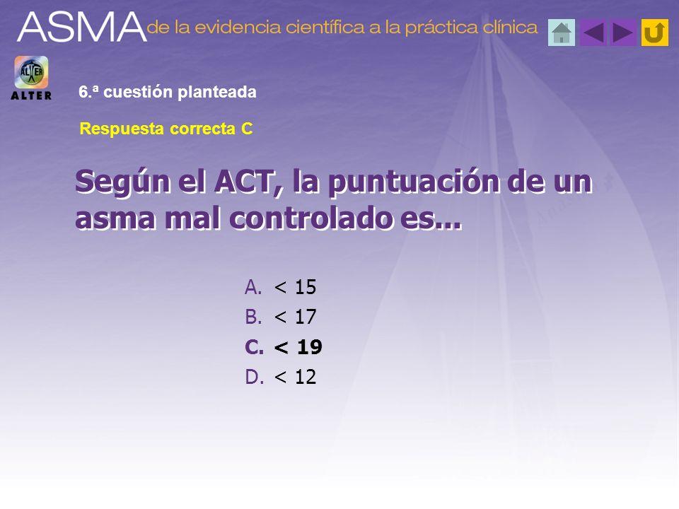A.< 15 B.< 17 C.< 19 D.< 12 Según el ACT, la puntuación de un asma mal controlado es... 6.ª cuestión planteada Respuesta correcta C