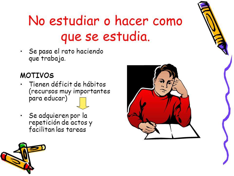 No estudiar o hacer como que se estudia. Se pasa el rato haciendo que trabaja. MOTIVOS Tienen déficit de hábitos (recursos muy importantes para educar