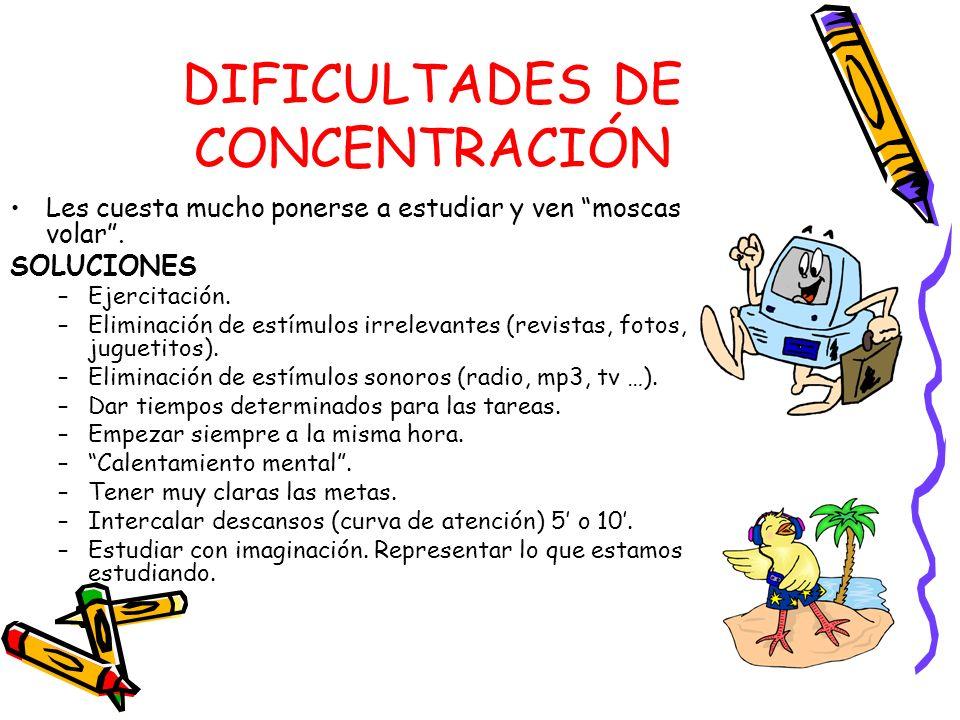 DIFICULTADES DE CONCENTRACIÓN Les cuesta mucho ponerse a estudiar y ven moscas volar. SOLUCIONES –Ejercitación. –Eliminación de estímulos irrelevantes