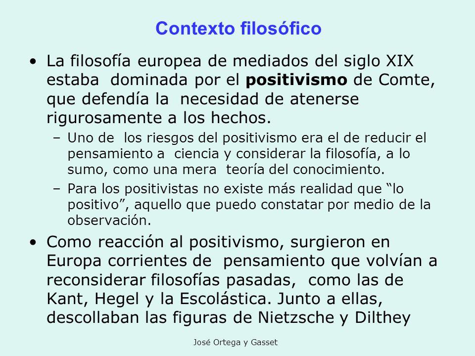 José Ortega y Gasset Contexto filosófico La filosofía europea de mediados del siglo XIX estaba dominada por el positivismo de Comte, que defendía la n