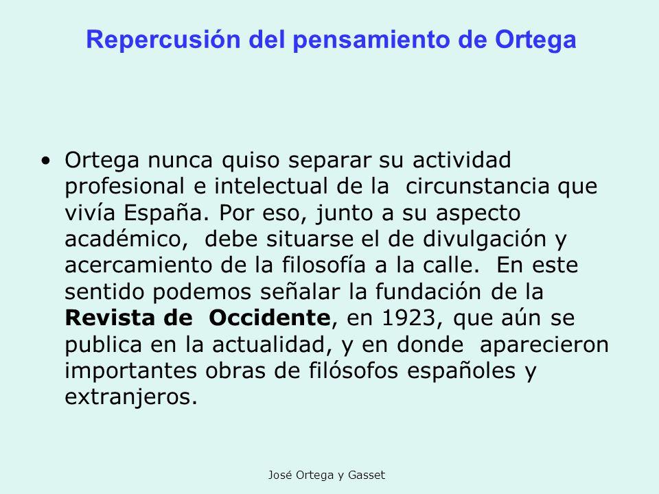 José Ortega y Gasset Repercusión del pensamiento de Ortega Ortega nunca quiso separar su actividad profesional e intelectual de la circunstancia que v