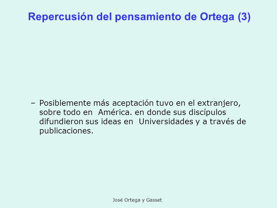 José Ortega y Gasset Repercusión del pensamiento de Ortega (3) –Posiblemente más aceptación tuvo en el extranjero, sobre todo en América. en donde sus