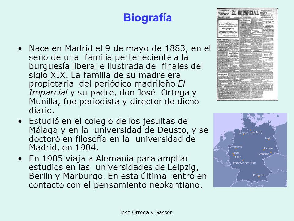 José Ortega y Gasset Biografía Nace en Madrid el 9 de mayo de 1883, en el seno de una familia perteneciente a la burguesía liberal e ilustrada de fina