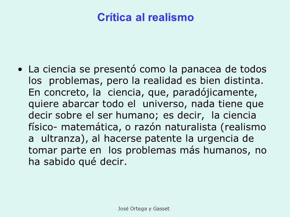José Ortega y Gasset Crítica al realismo La ciencia se presentó como la panacea de todos los problemas, pero la realidad es bien distinta. En concreto