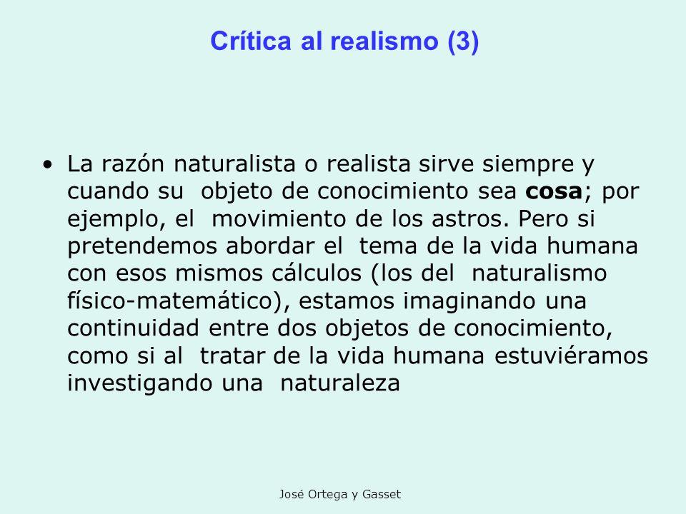 José Ortega y Gasset Crítica al realismo (3) La razón naturalista o realista sirve siempre y cuando su objeto de conocimiento sea cosa; por ejemplo, e