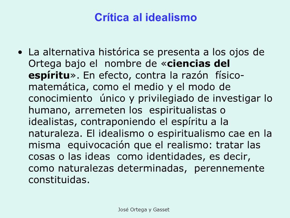 José Ortega y Gasset Crítica al idealismo La alternativa histórica se presenta a los ojos de Ortega bajo el nombre de «ciencias del espíritu». En efec
