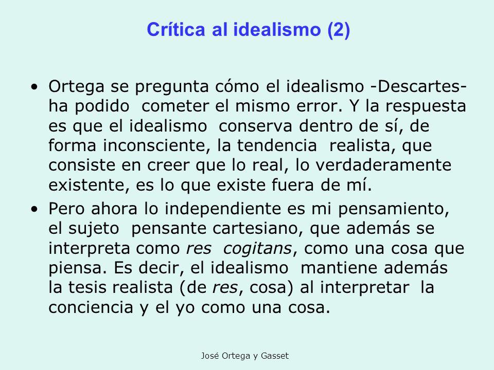 José Ortega y Gasset Crítica al idealismo (2) Ortega se pregunta cómo el idealismo -Descartes- ha podido cometer el mismo error. Y la respuesta es que